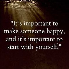 It's important to make someone happy, and it is important to start with yourself