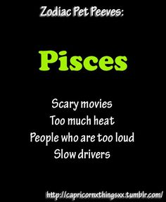 Pisces ~ Painfully confirming the accuracies of things I'd rather not, & I've never seen a scary movie that scared me, always boring if intend to scare, the others SHIT! JH~