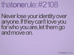 Never lose your identity over anyone.  If they can't love you for who you are, let them go & move on.