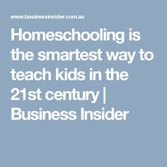 Homeschooling is the smartest way to teach kids in the 21st century | Business Insider