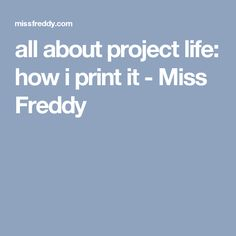 all about project life: how i print it - Miss Freddy