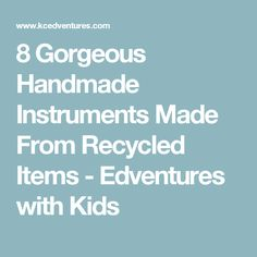 8 Gorgeous Handmade Instruments Made From Recycled Items - Edventures with Kids