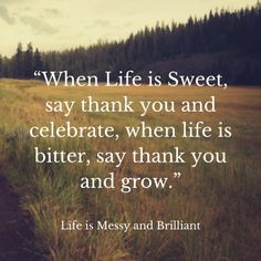 """When Life is Sweet, say thank you and celebrate, when life is bitter, say thank…"