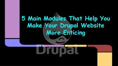 5 Main Modules That Help You Make Your Drupal Website More Enticing