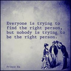 """""""Everyone is trying to find the right person, but nobody is trying to be the right person."""" -- Prince Ea"""