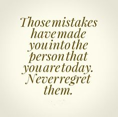 Those mistakes have made you into the person that you are today. Never regret them. #life #quotes