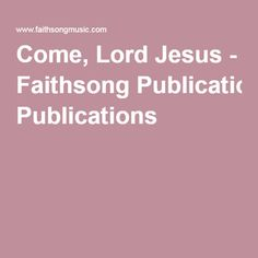 Come, Lord Jesus - Faithsong Publications