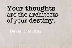 Your thoughts are the architects of your destiny. -David O. McKay