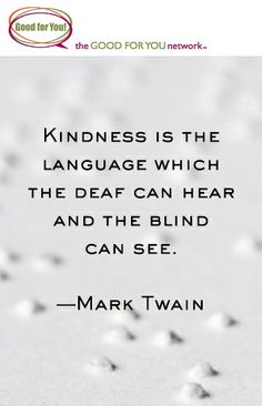 """Kindness is the language which the deaf can hear and the blind can see."" Mark  Twain  http://www.goodforyounetwork.com/"