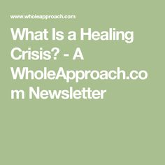What Is a Healing Crisis? - A WholeApproach.com Newsletter