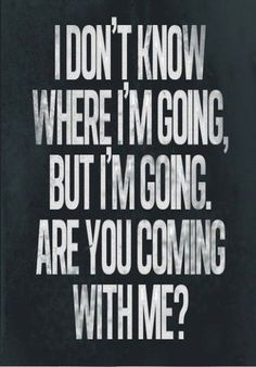 I don't know where I'm going but I'm going, are you coming with me?