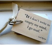 "If I don't write to empty my mind, I go mad."". . . Hmm. Explains a lot during my dry months."