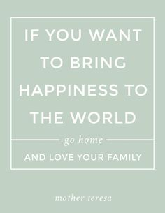 "Free PRINTABLE quote: ""If you want to bring happiness to the world, go home and love your family."" Mother Teresa (also comes in a peach color) Free Printable Quotes, Free Printables, Motivational Quotes, Funny Quotes, Inspirational Quotes, Inspiring Sayings, Parenting Quotes, Parenting Advice, Go And Love Yourself"