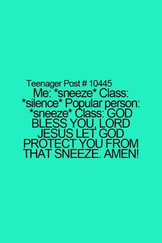Haha true! Except Ms.Scarfone ALWAYS used to say bless you. :)