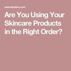 Are You Using Your Skincare Products in the Right Order?
