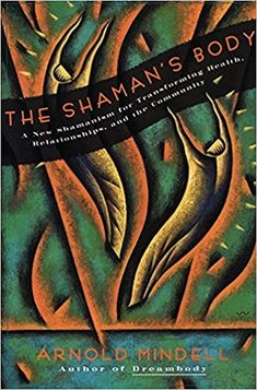 The Shaman's Body: A New Shamanism for Transforming Health, Relationships, and the Community: Arnold Mindell: 9780062506559: Amazon.com: Books