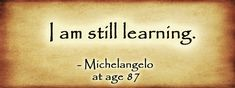 """I am still learning."" - Michelangelo, at age 87"