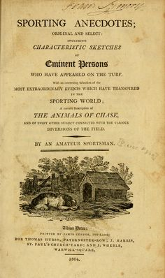 Sporting anecdotes ; original and select : including characteristic sketches of eminent persons who have appeared on the turf. With an interesting selection of the most extraordinary events which have transpired in the sporting world; a correct description of the animals of chase, and of every other subject connected with the carious diversions of the field  by Egan, Pierce, 1772-1849;     Published 1804