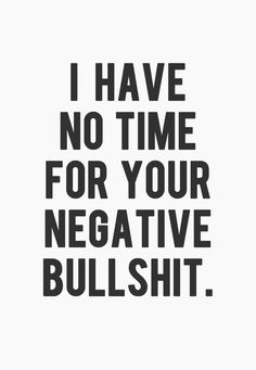 I have no time for your negative bullshit. Go fuck yourself