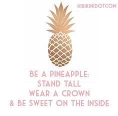 Be a pineapple: stand tall, wear a crown and be sweet on the inside. I love…