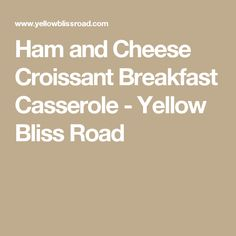 Ham and Cheese Croissant Breakfast Casserole - Yellow Bliss Road