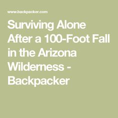 Surviving Alone After a 100-Foot Fall in the Arizona Wilderness - Backpacker