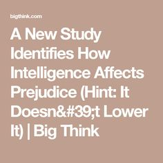 A New Study Identifies How Intelligence Affects Prejudice (Hint: It Doesn't Lower It) | Big Think