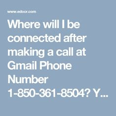 Where will I be connected after making a call at Gmail Phone Number 1-850-361-8504? You will be directly connected to the experts after making a call at Gmail Phone Number 1-850-361-8504 where all your queries will be solved within a short span of time. So, come to us and we will lend you a hand. Are you ready to get the awesome services? Are you ready to say bye-bye to all your issues? We know you are. For more information http://www.monktech.net/gmail-tollfree-phone-number.html