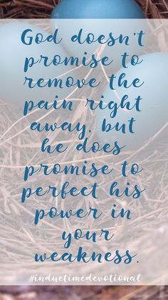 """God doesn't promise to remove the pain right away, but he does promise to perfect his power in your weakness."""