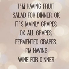 I'm having fruit salad... er... wine for dinner