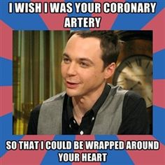 I wish I was your coronary artery so that I could be wrapped around your heart