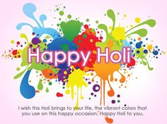 I wish this holi brings to your life, the vibrant colors that you use on this occasion. Happy Holi to you.