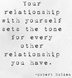 Your relationship with yourself sets the tone for every other relationship you have. -Robert Holden