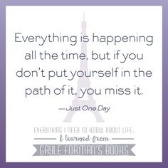 """""""Everything is happening all the time, but if you don't put yourself in the path of it, you miss it."""" -Gayle Forman, Just One Day"""