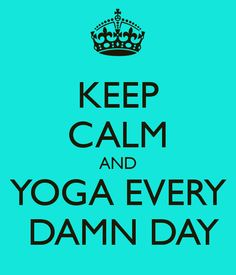 KEEP CALM AND YOGA EVERY DAMN DAY