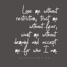Love me without restriction, trust me without fear, want me without demand and accept me for who I am.