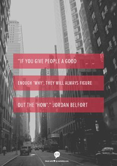 """If you give people a good enough 'why', they will always figure out the 'how'."" Jordan Belfort"