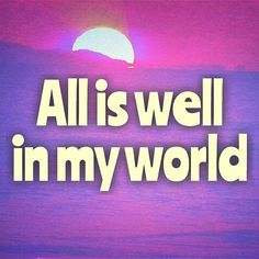 All is well in my world