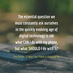 """""""The essential question we must constantly ask ourselves in the quickly evolving age of digital technology is not whatCAN I do with my phone, but whatSHOULD I do with it?"""" - Life in the Age of Smartphones 