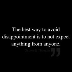 The best way to avoid disappointment is to not expect anything from anyone.