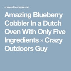 Amazing Blueberry Cobbler In a Dutch Oven With Only Five Ingredients » Crazy Outdoors Guy