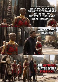 Quote from Avengers: Infinity War (2018) - Okoye: When you said we're going to open Wakanda to the rest of the world, this is not what I imagined. T'Challa: What did you imagine? Okoye: The Olympics? Maybe even a Starbucks?