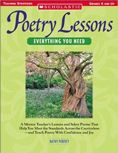 Grades 4-9 / Poetry Lessons: Everythng You Need: A Mentor Teacher's Lessons and Select Poems That Help You Meet the Standards Across the Curriculum—and Teach Poetry With Confidence and Joy by Kathy A. Perfect