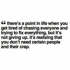 """""""There's a point in life when you get tired of chasing everyone and trying to fix everything, but it's not giving up, it's realizing that you don't need certain people and their crap."""""""