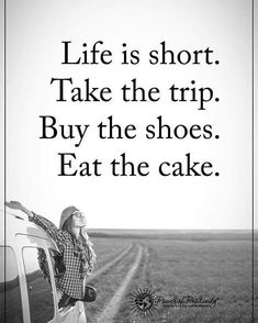 "25.6k Likes, 213 Comments - Positive + Motivational Quotes (@powerofpositivity) on Instagram: ""Life is short. Take the trip. Buy the shoes. Eat the cake. #powerofpositivity"""