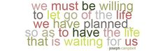 We must be willing to let go of the life we have planned, so as to have the life that is waiting for us. - Joseph Campbell