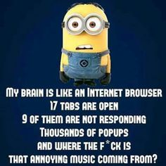 My brain is like an internet browser [minion]