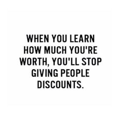 When you learn how much you're worth, you'll stop giving people discounts. ... !!!