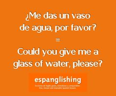 Espanglishing | free and shareable Spanish lessons = lecciones de Inglés gratis y compartibles: ¿Me das un vaso de agua, por favor? = Could you give me a glass of water, please?