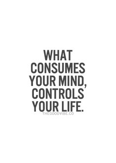 What consumes your mind, controls your life. It works both ways, negative and positive thoughts. We can make positive changes baby!